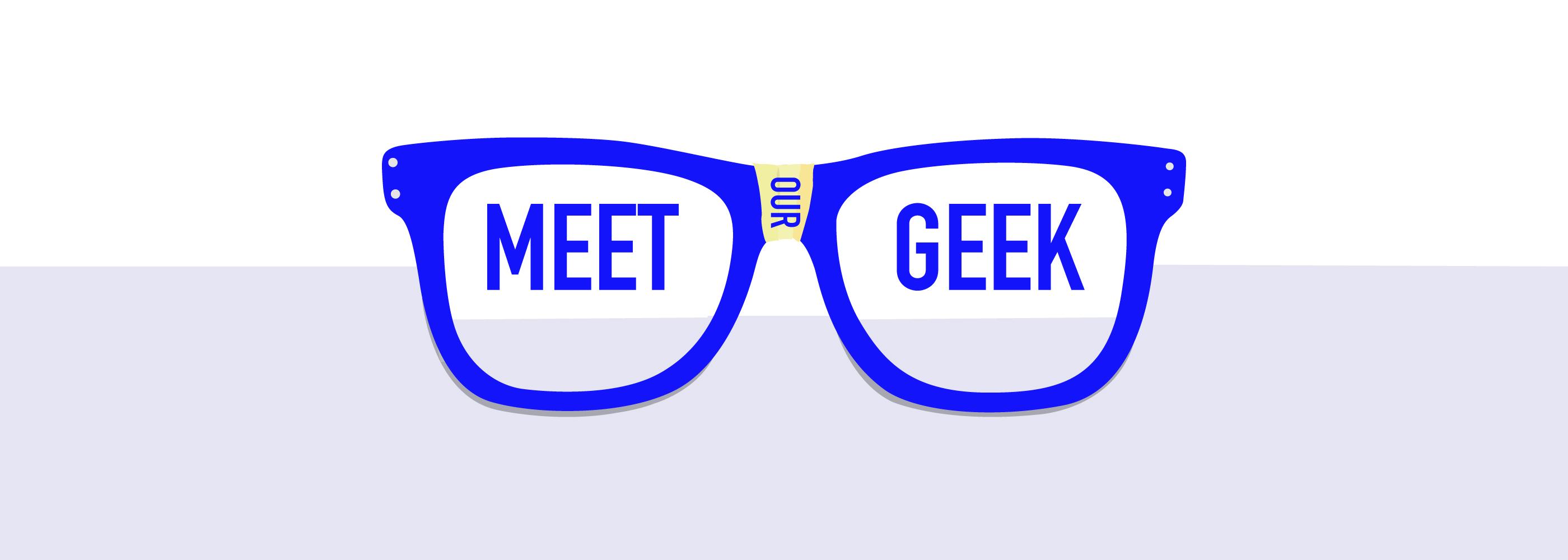 Meet our geek